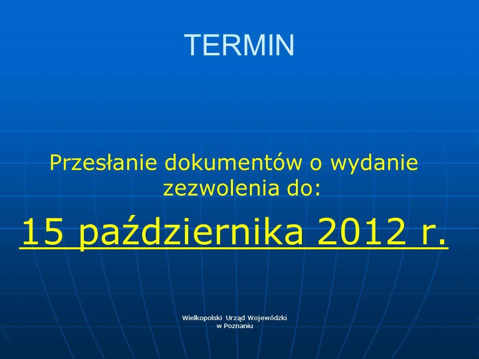 TERMIN Przesłanie dokumentów o wydanie zezwolenia do: 15 października 2012 r. Wielkopolski Urząd Wojewódzki w Poznaniu
