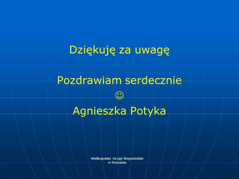 Dziękuję za uwagę Pozdrawiam serdecznie Agnieszka Potyka Wielkopolski Urząd Wojewódzki w Poznaniu