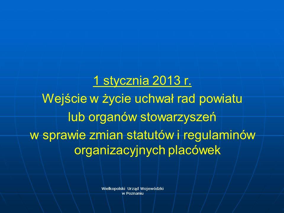 1 stycznia 2013 r. Wejście w życie uchwał rad powiatu lub organów stowarzyszeń w sprawie zmian statutów i regulaminów organizacyjnych placówek Wielkop