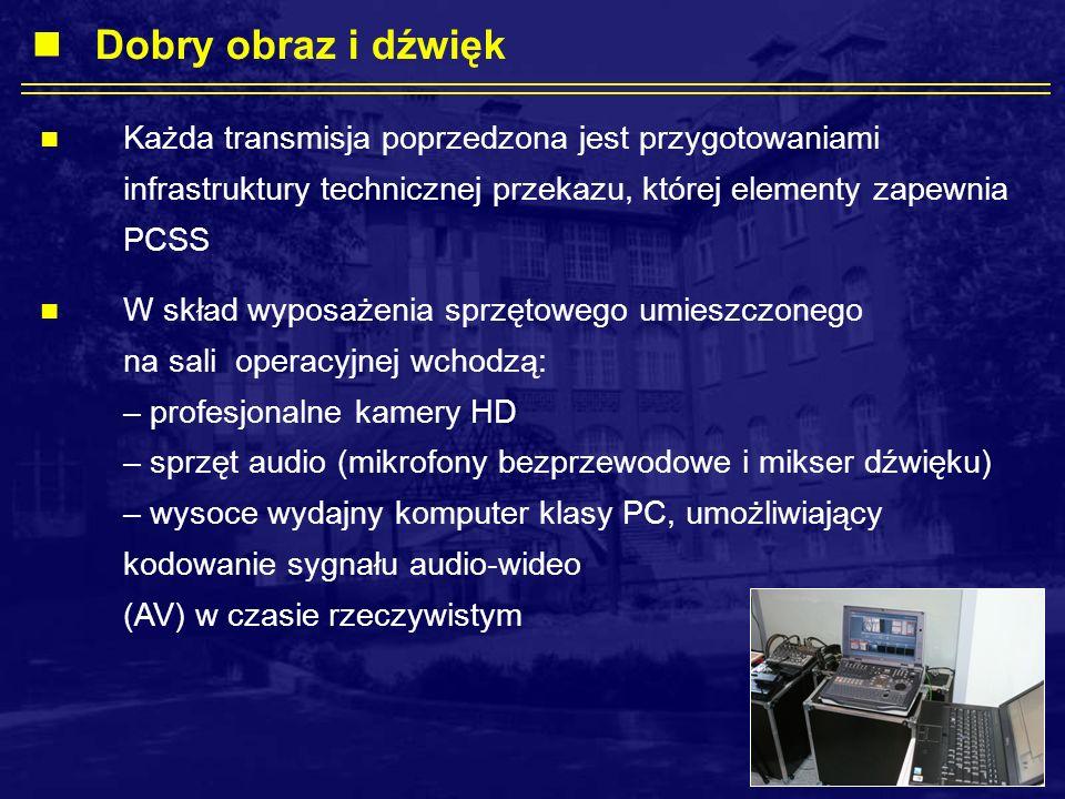 Każda transmisja poprzedzona jest przygotowaniami infrastruktury technicznej przekazu, której elementy zapewnia PCSS W skład wyposażenia sprzętowego umieszczonego na sali operacyjnej wchodzą: – profesjonalne kamery HD – sprzęt audio (mikrofony bezprzewodowe i mikser dźwięku) – wysoce wydajny komputer klasy PC, umożliwiający kodowanie sygnału audio-wideo (AV) w czasie rzeczywistym Dobry obraz i dźwięk