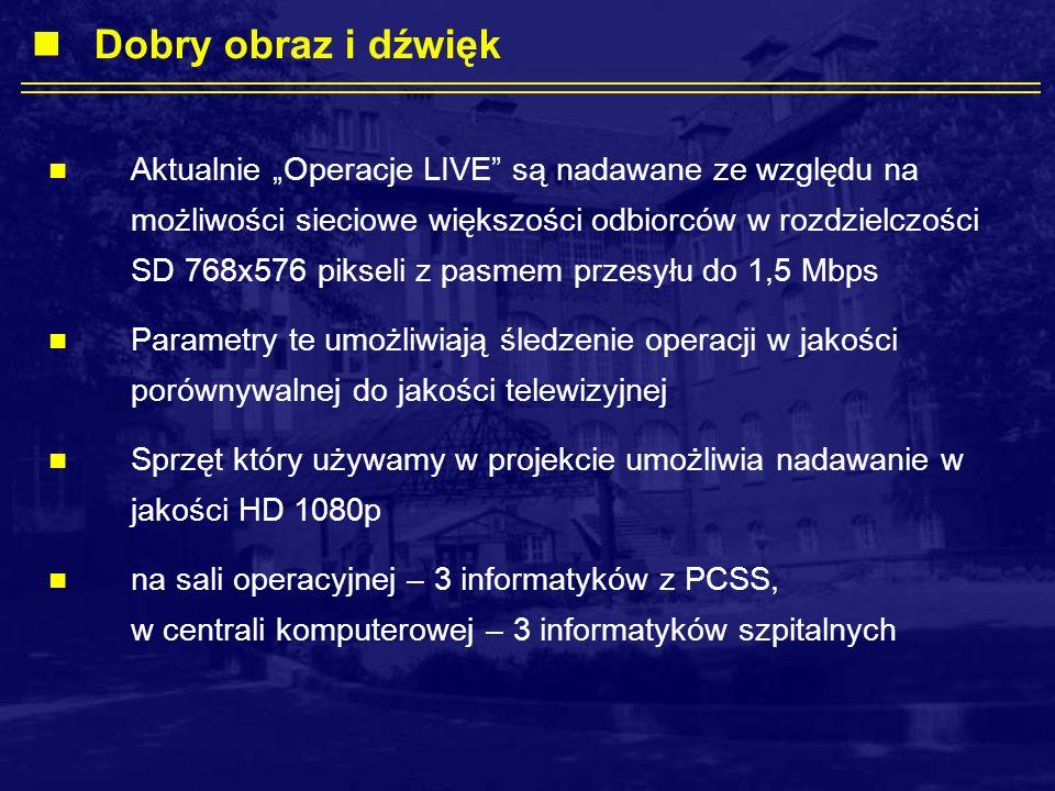 Aktualnie Operacje LIVE są nadawane ze względu na możliwości sieciowe większości odbiorców w rozdzielczości SD 768x576 pikseli z pasmem przesyłu do 1,5 Mbps Parametry te umożliwiają śledzenie operacji w jakości porównywalnej do jakości telewizyjnej Sprzęt który używamy w projekcie umożliwia nadawanie w jakości HD 1080p na sali operacyjnej – 3 informatyków z PCSS, w centrali komputerowej – 3 informatyków szpitalnych Dobry obraz i dźwięk