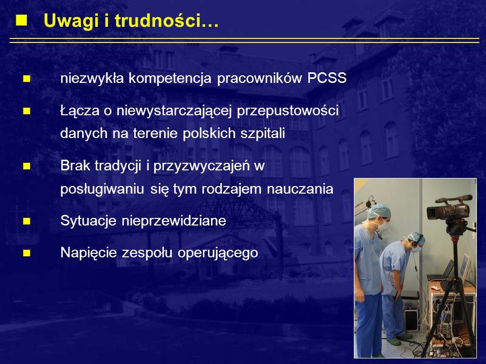 niezwykła kompetencja pracowników PCSS Łącza o niewystarczającej przepustowości danych na terenie polskich szpitali Brak tradycji i przyzwyczajeń w posługiwaniu się tym rodzajem nauczania Sytuacje nieprzewidziane Napięcie zespołu operującego Uwagi i trudności…