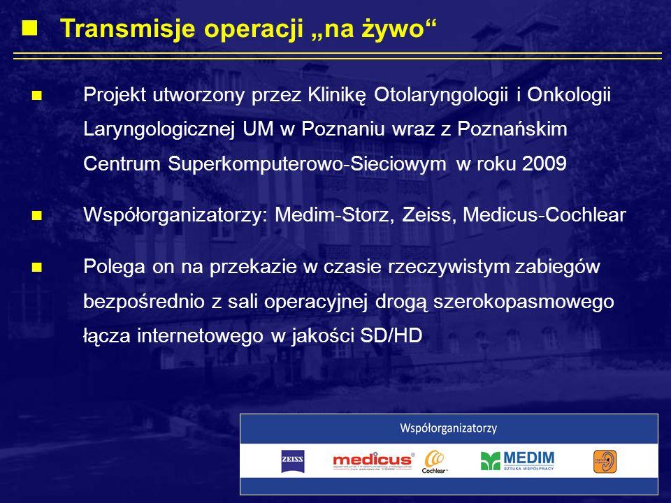 Projekt utworzony przez Klinikę Otolaryngologii i Onkologii Laryngologicznej UM w Poznaniu wraz z Poznańskim Centrum Superkomputerowo-Sieciowym w roku 2009 Współorganizatorzy: Medim-Storz, Zeiss, Medicus-Cochlear Polega on na przekazie w czasie rzeczywistym zabiegów bezpośrednio z sali operacyjnej drogą szerokopasmowego łącza internetowego w jakości SD/HD Transmisje operacji na żywo