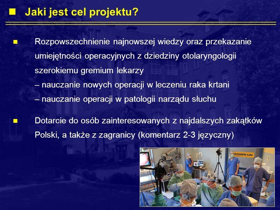 Rozpowszechnienie najnowszej wiedzy oraz przekazanie umiejętności operacyjnych z dziedziny otolaryngologii szerokiemu gremium lekarzy – nauczanie nowych operacji w leczeniu raka krtani – nauczanie operacji w patologii narządu słuchu Dotarcie do osób zainteresowanych z najdalszych zakątków Polski, a także z zagranicy (komentarz 2-3 języczny) Jaki jest cel projektu?