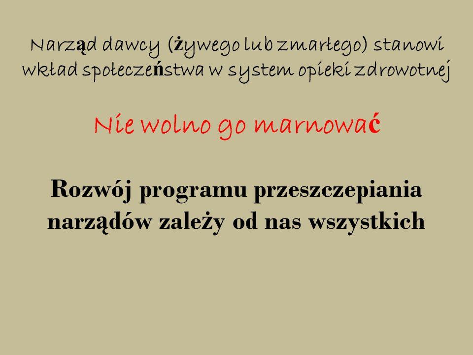 Narz ą d dawcy ( ż ywego lub zmarłego) stanowi wkład społecze ń stwa w system opieki zdrowotnej Nie wolno go marnowa ć Rozwój programu przeszczepiania