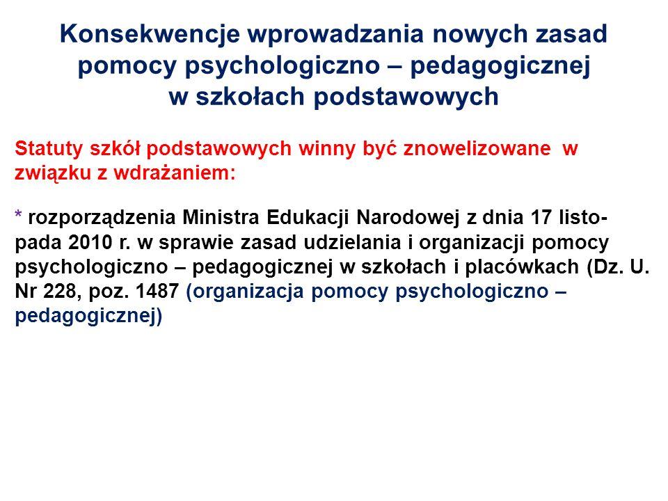 Konsekwencje wprowadzania nowych zasad pomocy psychologiczno – pedagogicznej w szkołach podstawowych Statuty szkół podstawowych winny być znowelizowane w związku z wdrażaniem: * rozporządzenia Ministra Edukacji Narodowej z dnia 17 listo- pada 2010 r.