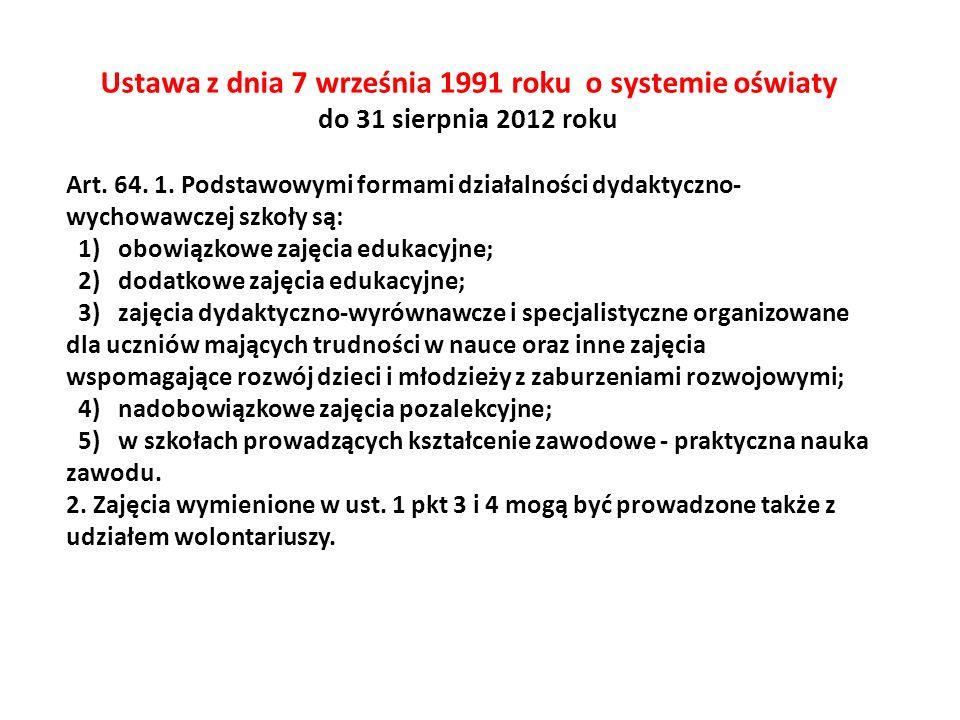 Ustawa z dnia 7 września 1991 roku o systemie oświaty do 31 sierpnia 2012 roku Art. 64. 1. Podstawowymi formami działalności dydaktyczno- wychowawczej