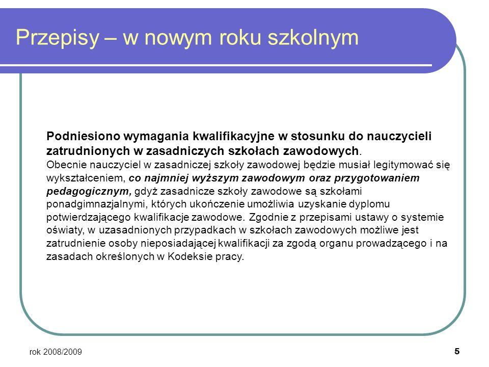 rok 2008/2009 5 Przepisy – w nowym roku szkolnym Podniesiono wymagania kwalifikacyjne w stosunku do nauczycieli zatrudnionych w zasadniczych szkołach