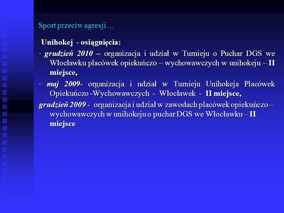 Sport przeciw agresji... Unihokej - osiągnięcia: Unihokej - osiągnięcia: · grudzień 2010 – organizacja i udział w Turnieju o Puchar DGS we Włocławku p
