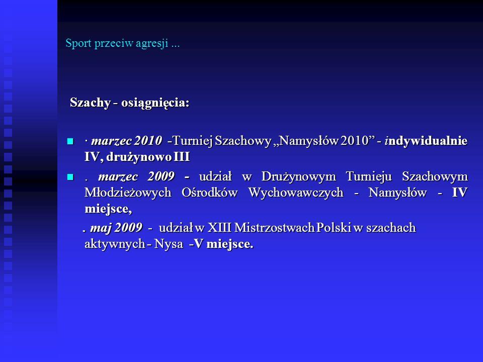 Sport przeciw agresji... Szachy - osiągnięcia: Szachy - osiągnięcia: · marzec 2010 -Turniej Szachowy Namysłów 2010 - indywidualnie IV, drużynowo III ·