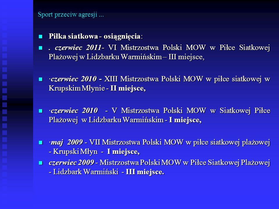 Sport przeciw agresji... Piłka siatkowa - osiągnięcia: Piłka siatkowa - osiągnięcia:. czerwiec 2011- VI Mistrzostwa Polski MOW w Piłce Siatkowej Plażo