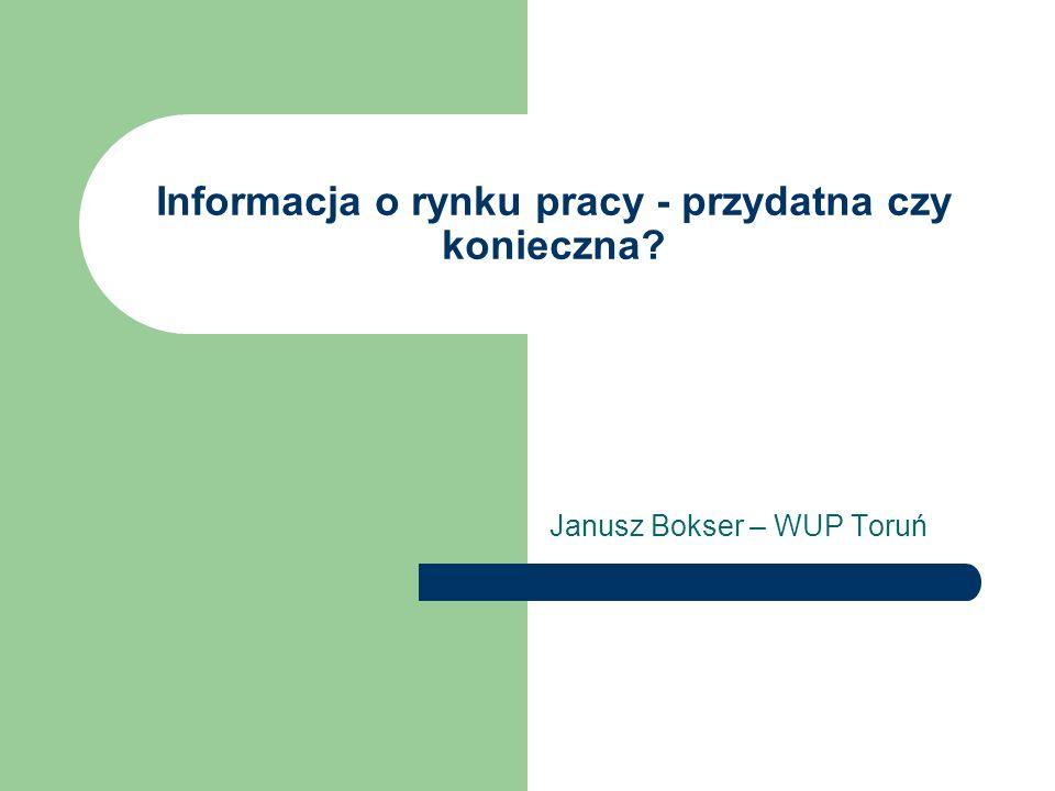 Informacja o rynku pracy - przydatna czy konieczna? Janusz Bokser – WUP Toruń