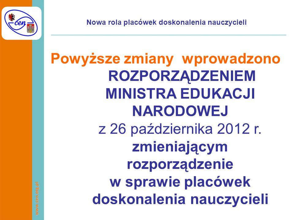 Nowa rola placówek doskonalenia nauczycieli Powyższe zmiany wprowadzono ROZPORZĄDZENIEM MINISTRA EDUKACJI NARODOWEJ z 26 października 2012 r. zmieniaj