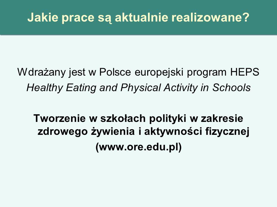 Jakie prace są aktualnie realizowane? Wdrażany jest w Polsce europejski program HEPS Healthy Eating and Physical Activity in Schools Tworzenie w szkoł