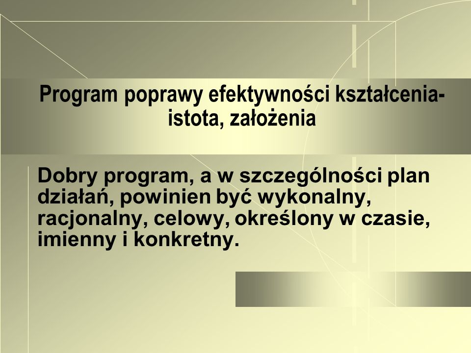 Program poprawy efektywności kształcenia- istota, założenia Dobry program, a w szczególności plan działań, powinien być wykonalny, racjonalny, celowy,