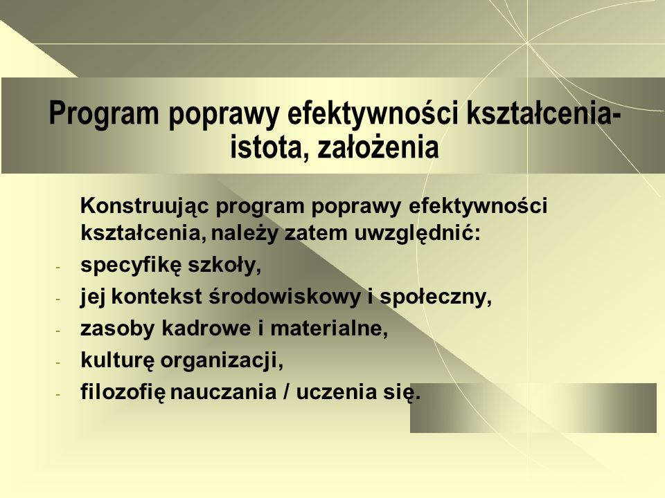 Program poprawy efektywności kształcenia- istota, założenia Konstruując program poprawy efektywności kształcenia, należy zatem uwzględnić: - specyfikę