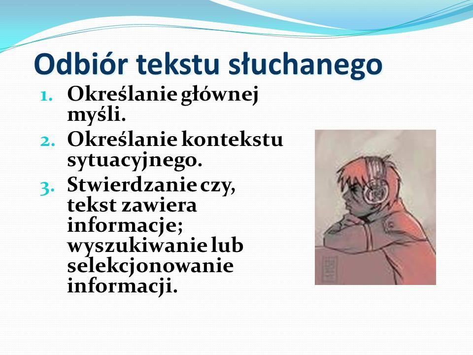 Odbiór tekstu słuchanego 1. Określanie głównej myśli. 2. Określanie kontekstu sytuacyjnego. 3. Stwierdzanie czy, tekst zawiera informacje; wyszukiwani