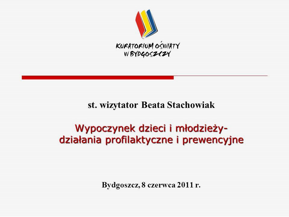 st. wizytator Beata Stachowiak Wypoczynek dzieci i młodzieży- działania profilaktyczne i prewencyjne Bydgoszcz, 8 czerwca 2011 r.