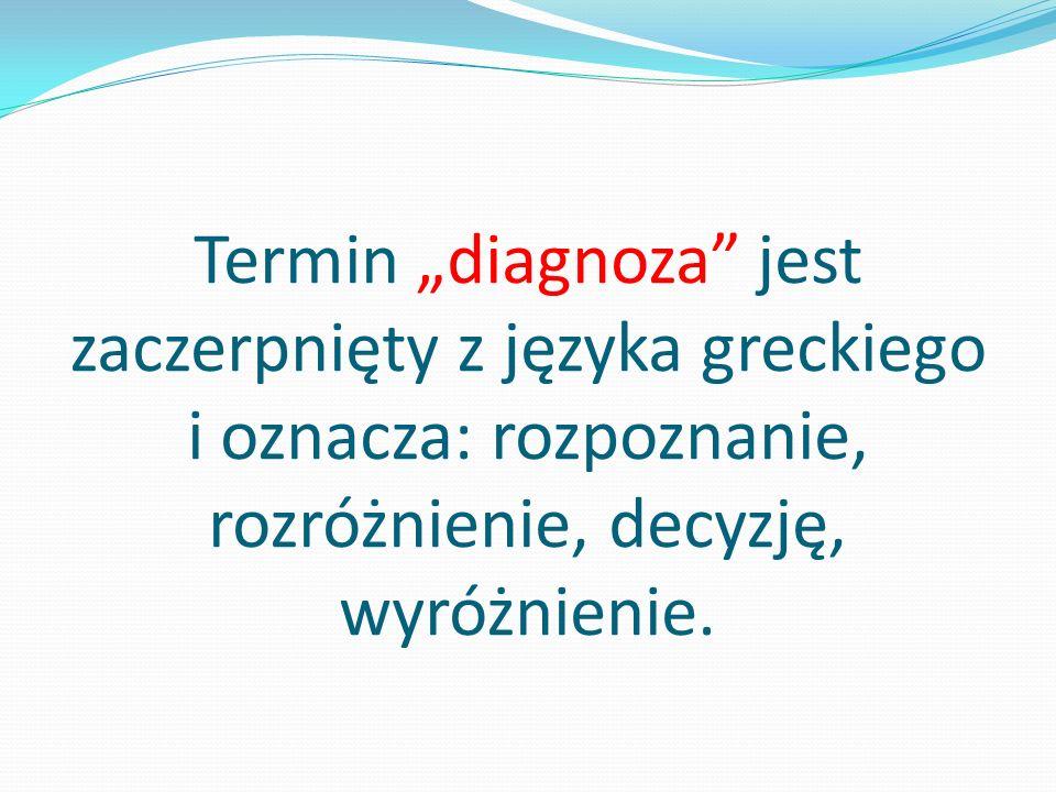 Termin diagnoza jest zaczerpnięty z języka greckiego i oznacza: rozpoznanie, rozróżnienie, decyzję, wyróżnienie.