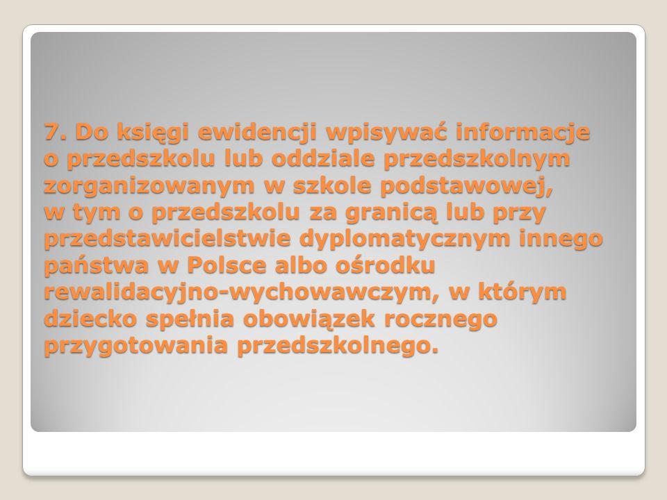 7. Do księgi ewidencji wpisywać informacje o przedszkolu lub oddziale przedszkolnym zorganizowanym w szkole podstawowej, w tym o przedszkolu za granic