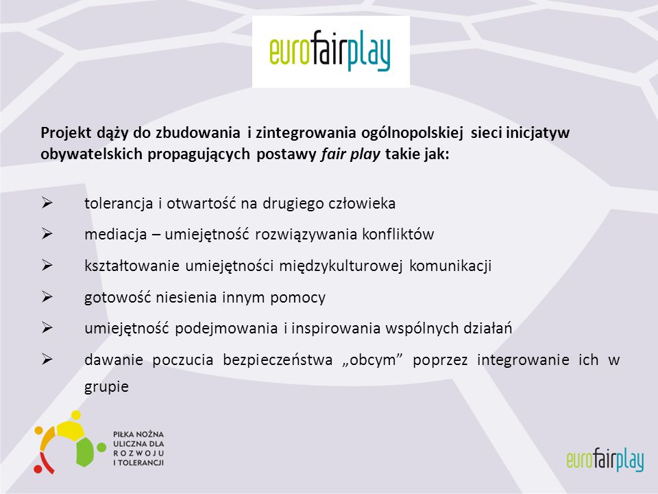 Projekt dąży do zbudowania i zintegrowania ogólnopolskiej sieci inicjatyw obywatelskich propagujących postawy fair play takie jak: tolerancja i otwart
