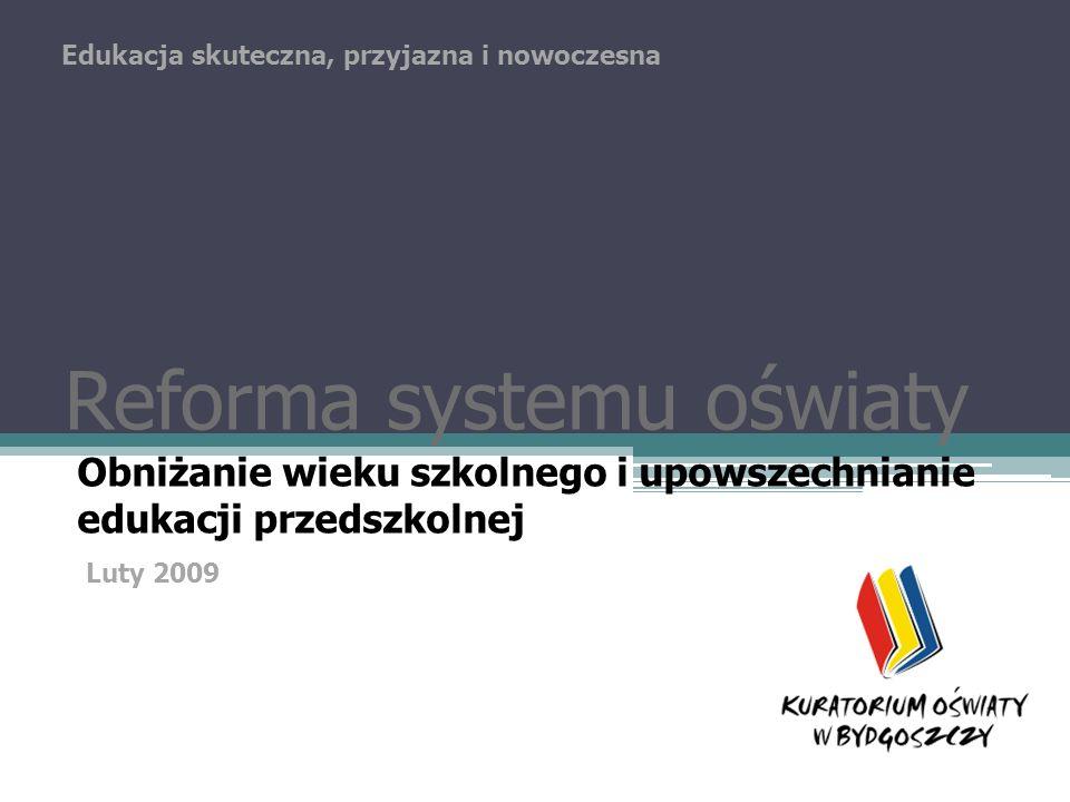 Reforma systemu oświaty Obniżanie wieku szkolnego i upowszechnianie edukacji przedszkolnej Edukacja skuteczna, przyjazna i nowoczesna Luty 2009