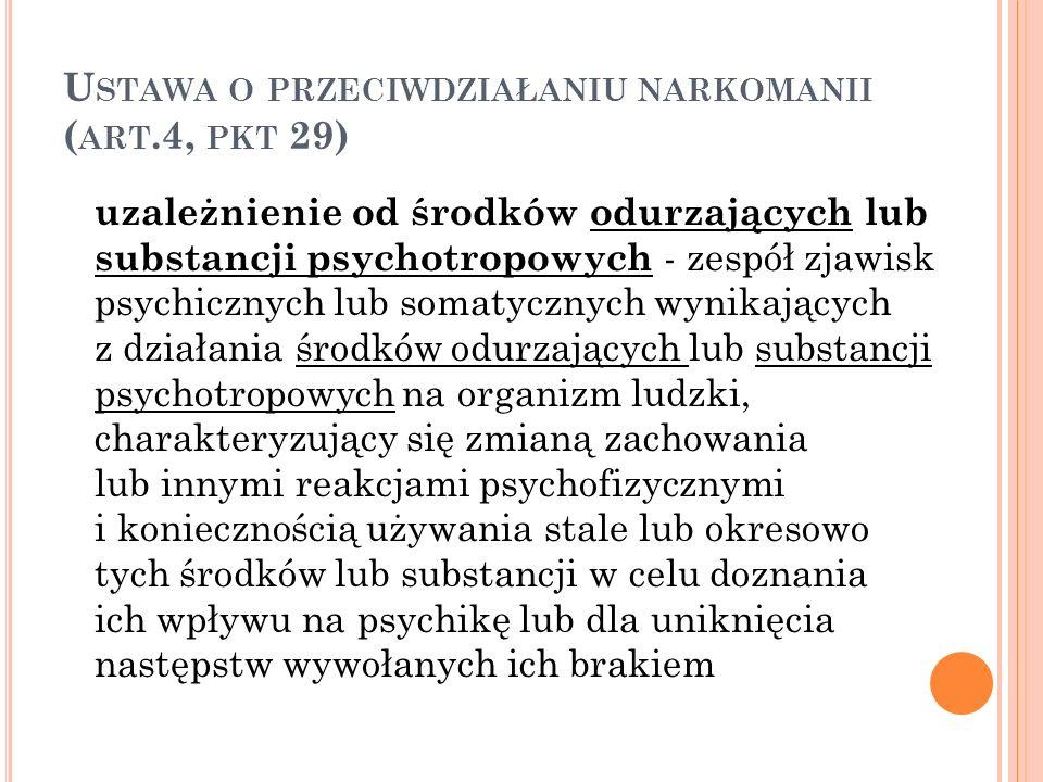 U STAWA O PRZECIWDZIAŁANIU NARKOMANII ( ART.4, PKT 29) uzależnienie od środków odurzających lub substancji psychotropowych - zespół zjawisk psychiczny