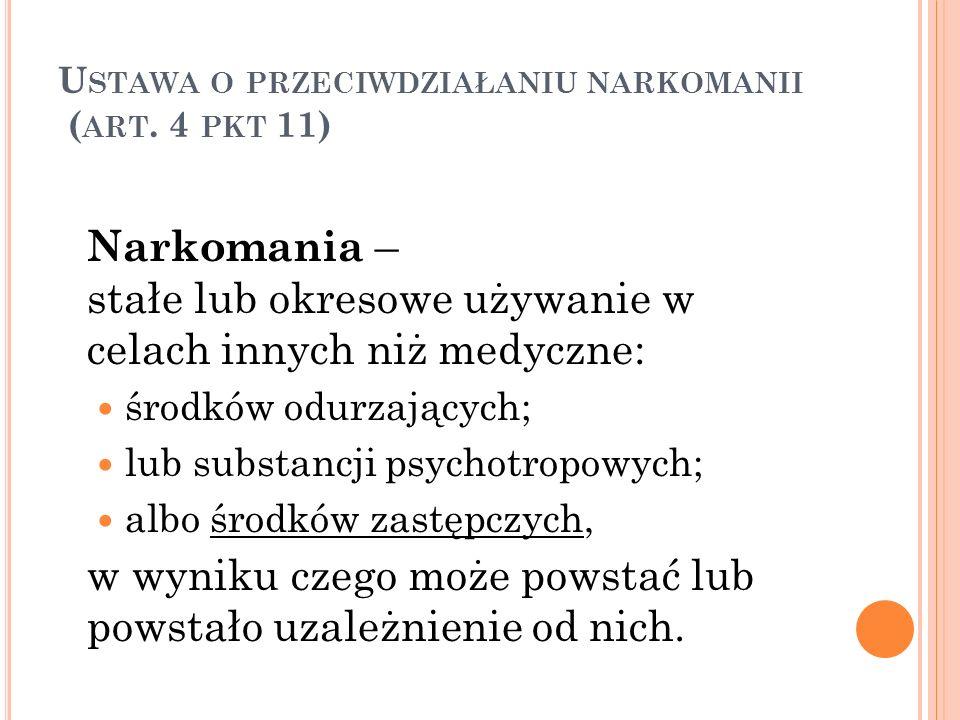 U STAWA O PRZECIWDZIAŁANIU NARKOMANII ( ART. 4 PKT 11) Narkomania – stałe lub okresowe używanie w celach innych niż medyczne: środków odurzających; lu