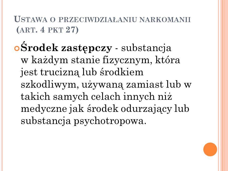 U STAWA O PRZECIWDZIAŁANIU NARKOMANII ( ART.4, PKT 30, 31) używanie szkodliwe - używanie substancji psychoaktywnej powodujące szkody somatyczne lub psychiczne, włączając upośledzenie sądzenia lub dysfunkcyjne zachowanie, które może prowadzić do niesprawności lub mieć niepożądane następstwa dla związków z innymi ludźmi; używanie środka odurzającego, substancji psychotropowej lub środka zastępczego - wprowadzanie do organizmu człowieka środka odurzającego, substancji psychotropowej lub środka zastępczego, niezależnie od drogi podania.