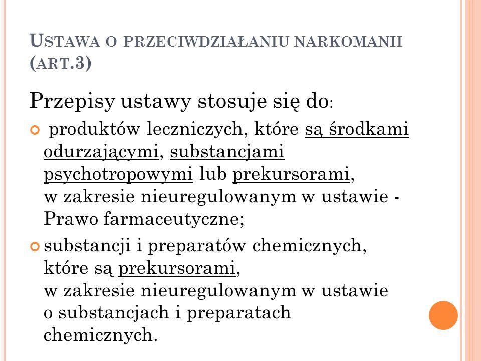 U STAWA O PRZECIWDZIAŁANIU NARKOMANII ( ART.3) Przepisy ustawy stosuje się do : produktów leczniczych, które są środkami odurzającymi, substancjami ps