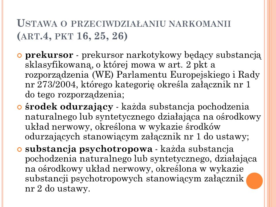 U STAWA O PRZECIWDZIAŁANIU NARKOMANII ( ART.4, PKT 16, 25, 26) prekursor - prekursor narkotykowy będący substancją sklasyfikowaną, o której mowa w art