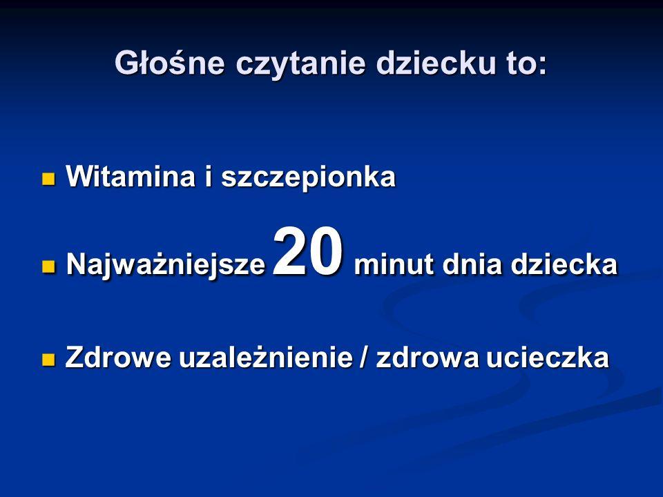 Głośne czytanie dziecku to: Witamina i szczepionka Witamina i szczepionka Najważniejsze 20 minut dnia dziecka Najważniejsze 20 minut dnia dziecka Zdro