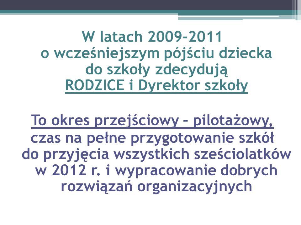 W latach 2009-2011 o wcześniejszym pójściu dziecka do szkoły zdecydują RODZICE i Dyrektor szkoły To okres przejściowy – pilotażowy, czas na pełne przygotowanie szkół do przyjęcia wszystkich sześciolatków w 2012 r.
