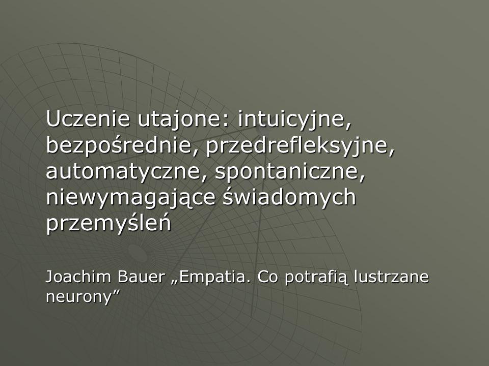 Uczenie utajone: intuicyjne, bezpośrednie, przedrefleksyjne, automatyczne, spontaniczne, niewymagające świadomych przemyśleń Joachim Bauer Empatia. Co