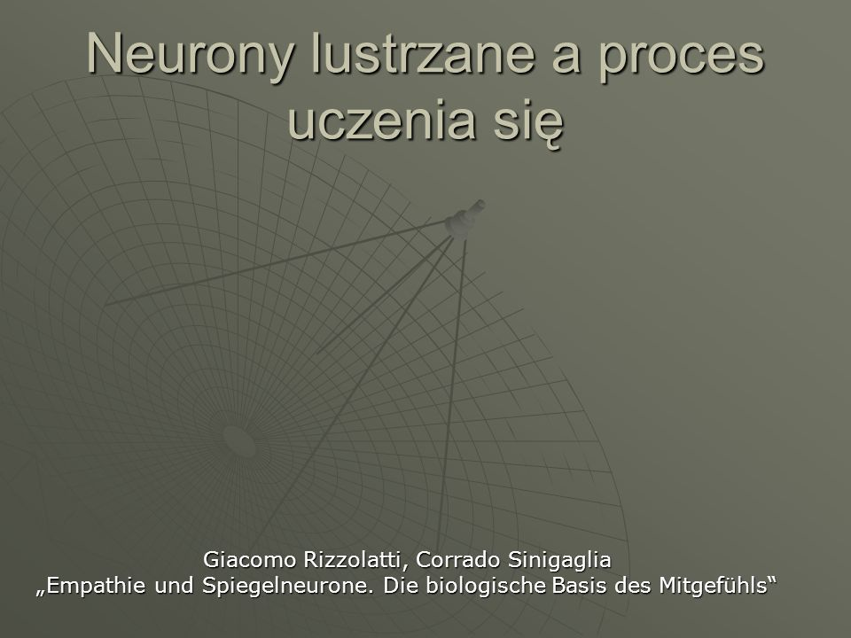Neurony lustrzane a proces uczenia się Giacomo Rizzolatti, Corrado Sinigaglia Empathie und Spiegelneurone. Die biologische Basis des Mitgefühls