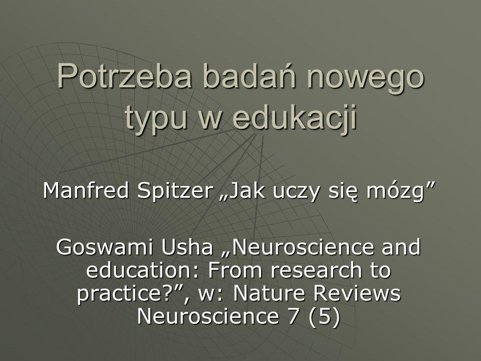 Potrzeba badań nowego typu w edukacji Manfred Spitzer Jak uczy się mózg Goswami Usha Neuroscience and education: From research to practice?, w: Nature