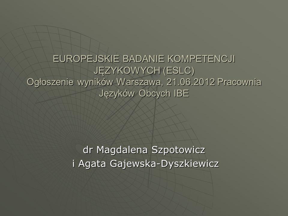 EUROPEJSKIE BADANIE KOMPETENCJI JĘZYKOWYCH (ESLC) Ogłoszenie wyników Warszawa, 21.06.2012 Pracownia Języków Obcych IBE dr Magdalena Szpotowicz i Agata