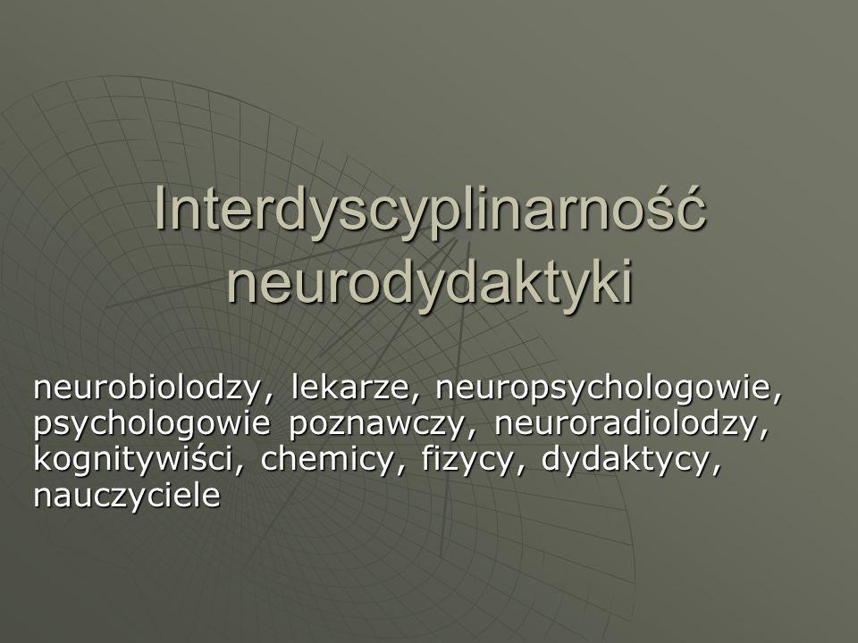 Interdyscyplinarność neurodydaktyki neurobiolodzy, lekarze, neuropsychologowie, psychologowie poznawczy, neuroradiolodzy, kognitywiści, chemicy, fizyc