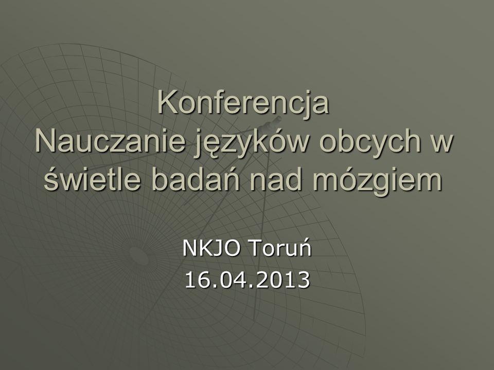 Konferencja Nauczanie języków obcych w świetle badań nad mózgiem NKJO Toruń 16.04.2013