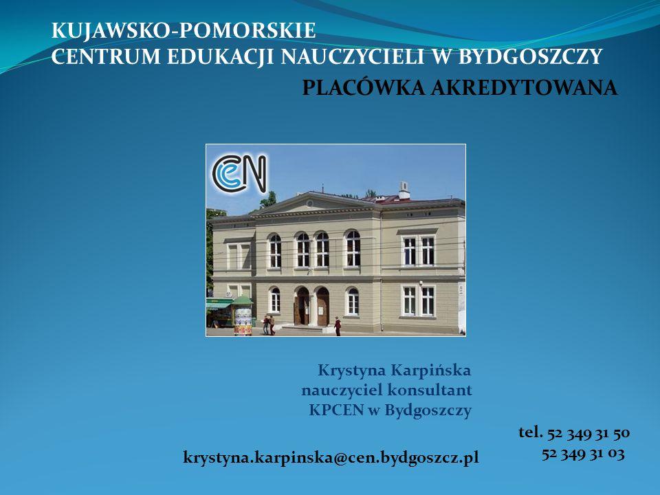 KUJAWSKO-POMORSKIE CENTRUM EDUKACJI NAUCZYCIELI W BYDGOSZCZY PLACÓWKA AKREDYTOWANA krystyna.karpinska@cen.bydgoszcz.pl tel. 52 349 31 50 52 349 31 03