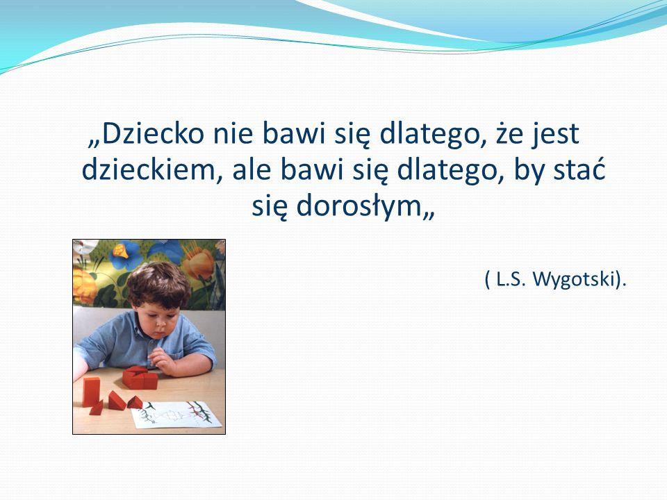 Dziecko nie bawi się dlatego, że jest dzieckiem, ale bawi się dlatego, by stać się dorosłym ( L.S. Wygotski).