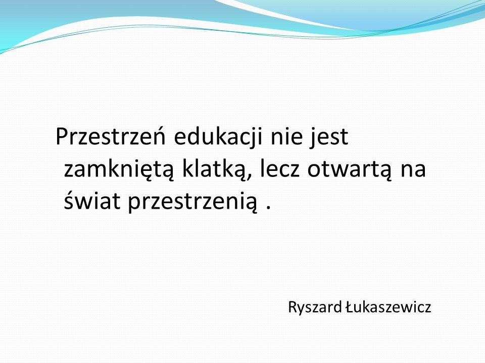 Przestrzeń edukacji nie jest zamkniętą klatką, lecz otwartą na świat przestrzenią. Ryszard Łukaszewicz