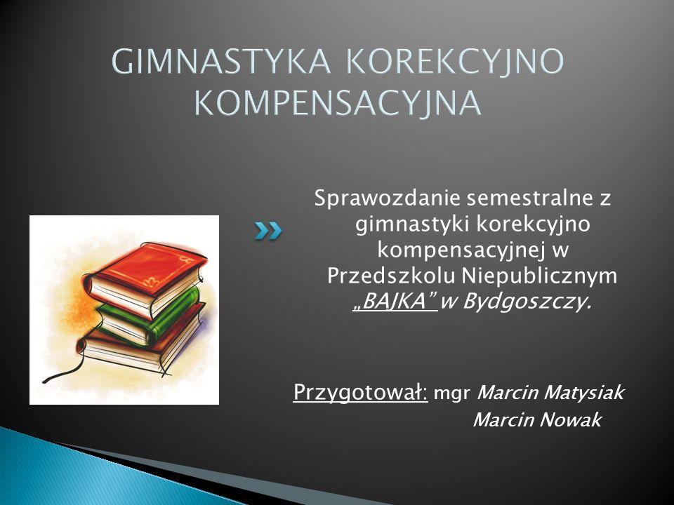 GIMNASTYKA KOREKCYJNO KOMPENSACYJNA Sprawozdanie semestralne z gimnastyki korekcyjno kompensacyjnej w Przedszkolu Niepublicznym BAJKA w Bydgoszczy. Pr