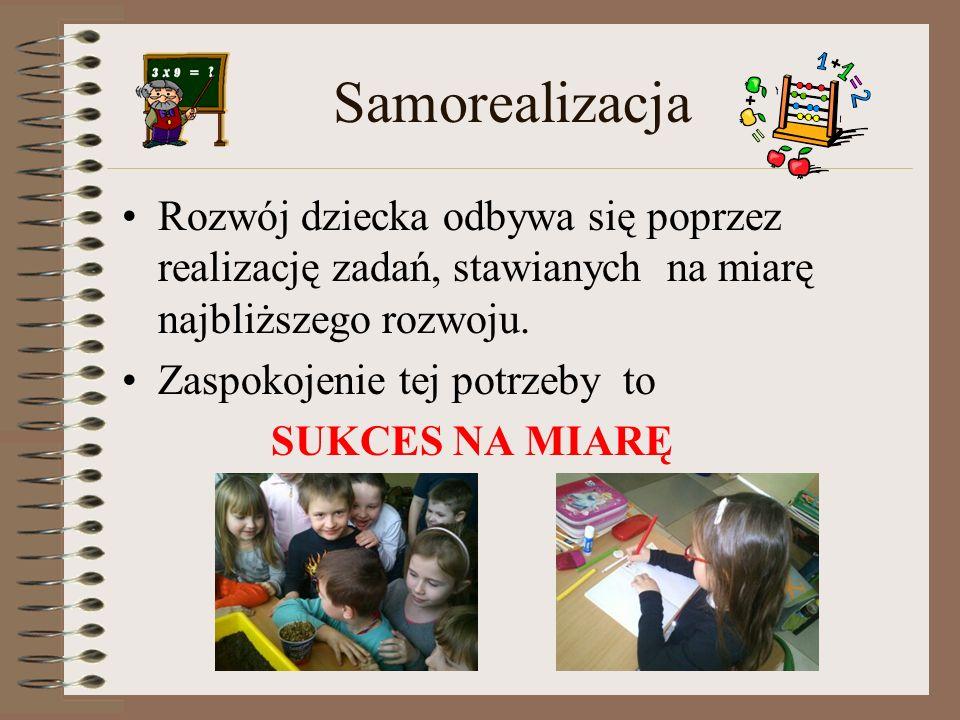 Samorealizacja Rozwój dziecka odbywa się poprzez realizację zadań, stawianych na miarę najbliższego rozwoju. Zaspokojenie tej potrzeby to SUKCES NA MI