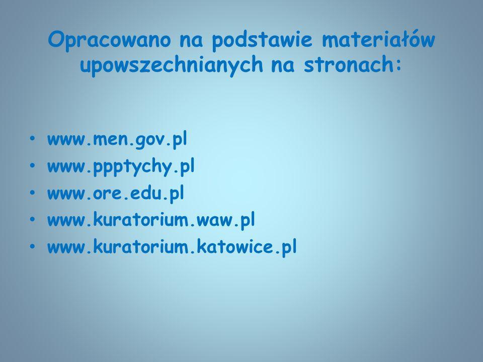 Opracowano na podstawie materiałów upowszechnianych na stronach: www.men.gov.pl www.ppptychy.pl www.ore.edu.pl www.kuratorium.waw.pl www.kuratorium.ka