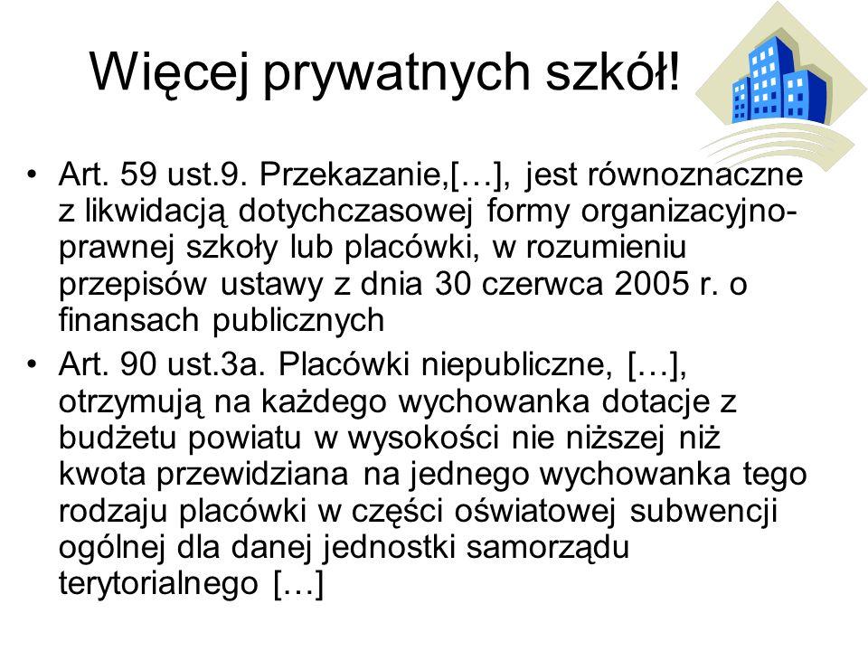 Więcej prywatnych szkół! Art. 59 ust.9. Przekazanie,[…], jest równoznaczne z likwidacją dotychczasowej formy organizacyjno- prawnej szkoły lub placówk
