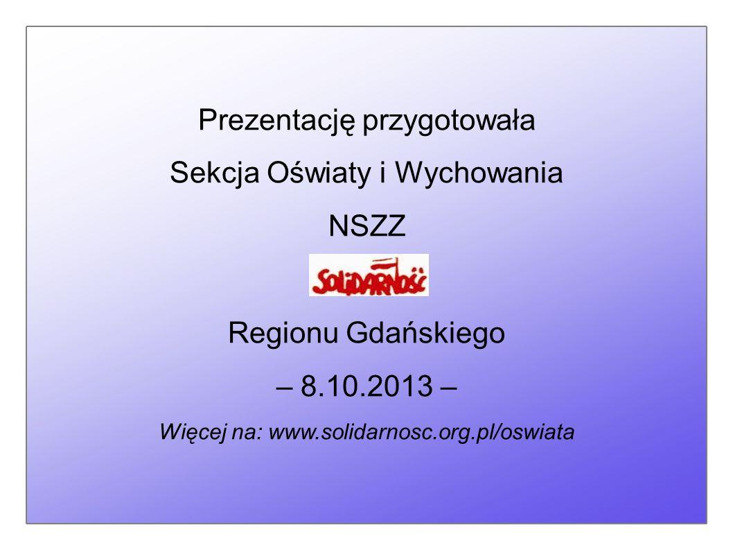 Prezentację przygotowała Sekcja Oświaty i Wychowania NSZZ Regionu Gdańskiego – 8.10.2013 – Więcej na: www.solidarnosc.org.pl/oswiata
