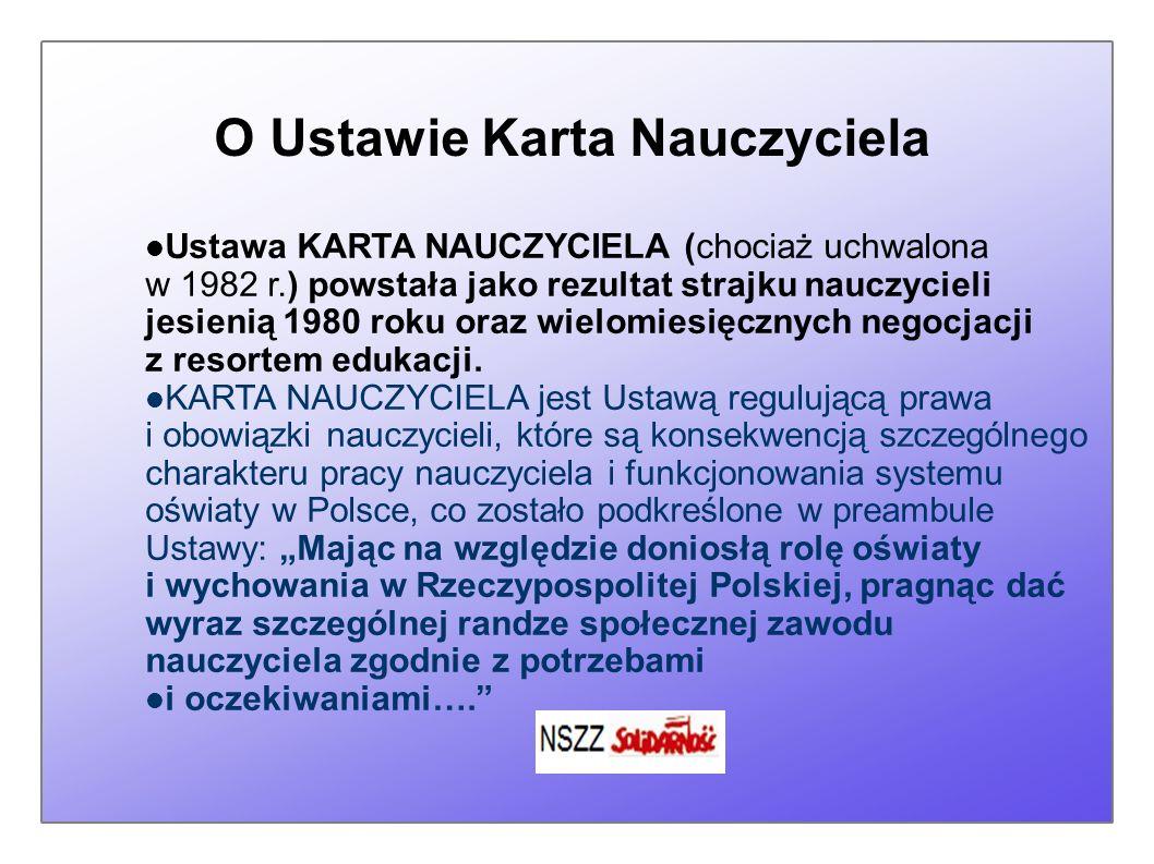 O Ustawie Karta Nauczyciela Ustawa KARTA NAUCZYCIELA (chociaż uchwalona w 1982 r.) powstała jako rezultat strajku nauczycieli jesienią 1980 roku oraz wielomiesięcznych negocjacji z resortem edukacji.