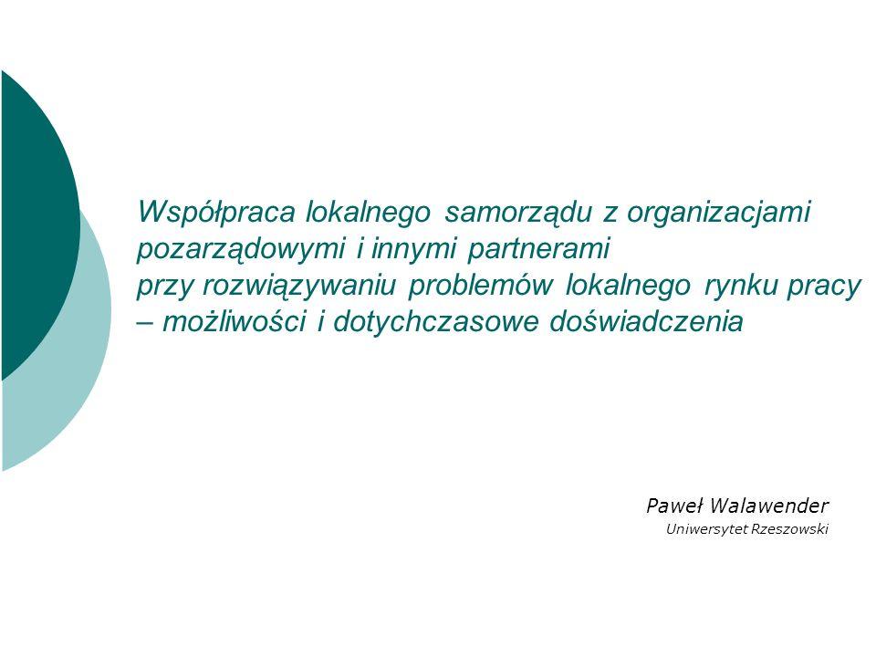 Współpraca lokalnego samorządu z organizacjami pozarządowymi i innymi partnerami przy rozwiązywaniu problemów lokalnego rynku pracy – możliwości i dotychczasowe doświadczenia Paweł Walawender Uniwersytet Rzeszowski