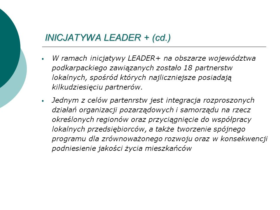 INICJATYWA LEADER + (cd.) W ramach inicjatywy LEADER+ na obszarze województwa podkarpackiego zawiązanych zostało 18 partnerstw lokalnych, spośród których najliczniejsze posiadają kilkudziesięciu partnerów.